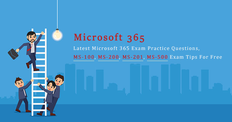 Latest Microsoft 365 Exam Practice Questions, MS-100, MS-200, MS-201, MS-500 Exam Tips For Free